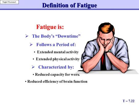 "Fatigue is:  The Body's ""Downtime""  Follows a Period of: Extended mental activity Extended physical activity  Characterized by: Reduced capacity for."