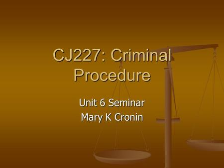 CJ227: Criminal Procedure Unit 6 Seminar Mary K Cronin.