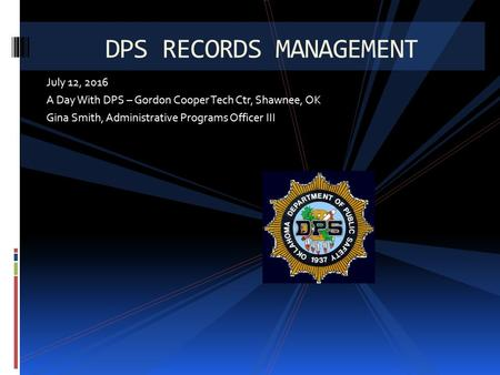 July 12, 2016 A Day With DPS – Gordon Cooper Tech Ctr, Shawnee, OK Gina Smith, Administrative Programs Officer III DPS RECORDS MANAGEMENT.