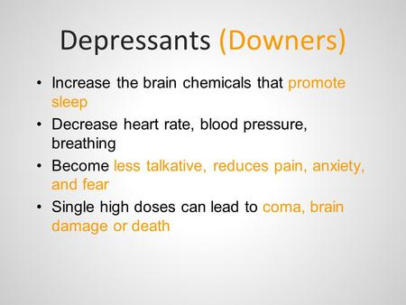 Depressants (Downers) Increase the brain chemicals that promote sleep Decrease heart rate, blood pressure, breathing Become less talkative, reduces pain,