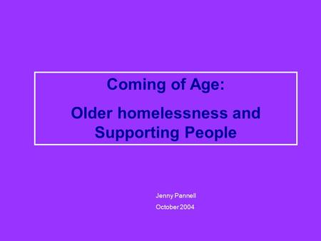Coming of Age: Older homelessness and Supporting People Jenny Pannell October 2004.