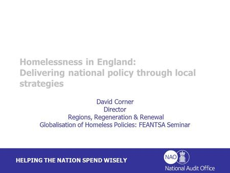 HELPING THE NATION SPEND WISELY David Corner Director Regions, Regeneration & Renewal Globalisation of Homeless Policies: FEANTSA Seminar Homelessness.