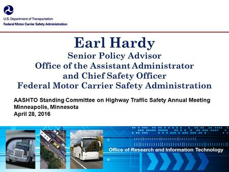 Office of Research and Information Technology Earl Hardy Senior Policy Advisor Office of the Assistant Administrator and Chief Safety Officer Federal Motor.