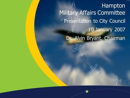 Hampton Military Affairs Committee Presentation to City Council 10 January 2007 Dr. Alvin Bryant, Chairman.