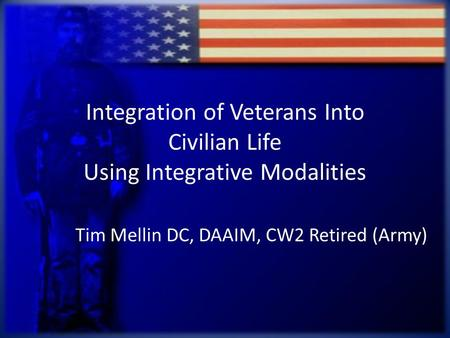 Integration of Veterans Into Civilian Life Using Integrative Modalities Tim Mellin DC, DAAIM, CW2 Retired (Army)