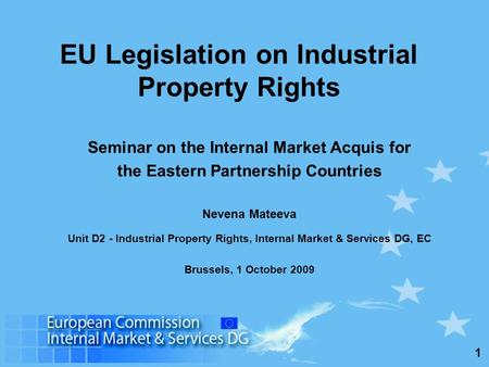 1 Seminar on the Internal Market Acquis for the Eastern Partnership Countries Nevena Mateeva Unit D2 - Industrial Property Rights, Internal Market & Services.