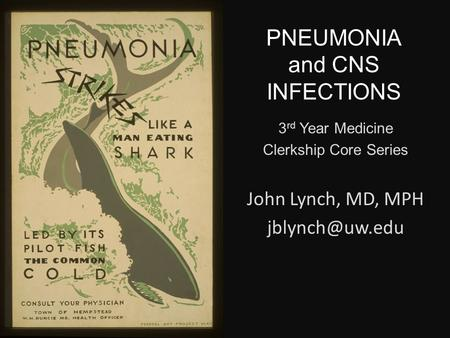 PNEUMONIA and CNS INFECTIONS 3 rd Year Medicine Clerkship Core Series John Lynch, MD, MPH