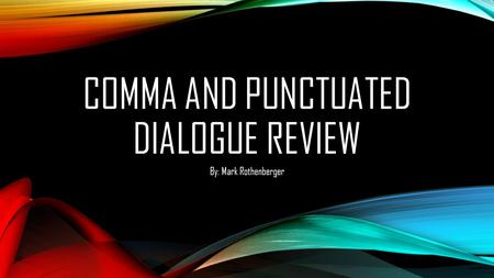 COMMA AND PUNCTUATED DIALOGUE REVIEW By: Mark Rothenberger.