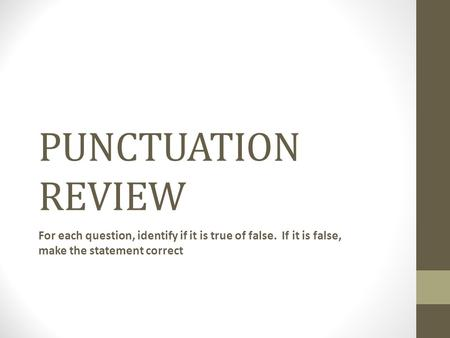PUNCTUATION REVIEW For each question, identify if it is true of false. If it is false, make the statement correct.
