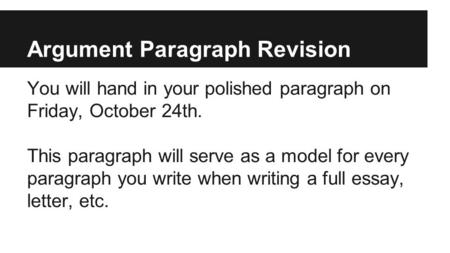 Argument Paragraph Revision You will hand in your polished paragraph on Friday, October 24th. This paragraph will serve as a model for every paragraph.