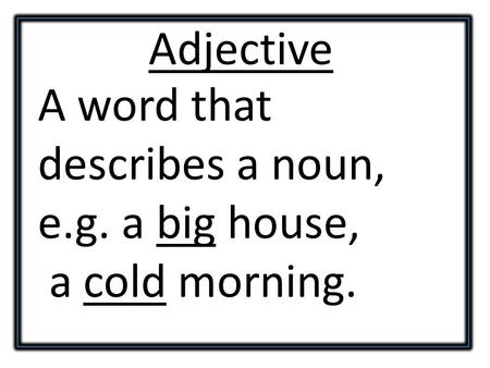 Adjective A word that describes a noun, e.g. a big house, a cold morning.