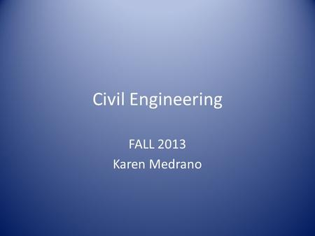 Civil Engineering FALL 2013 Karen Medrano. What is Civil Engineering?