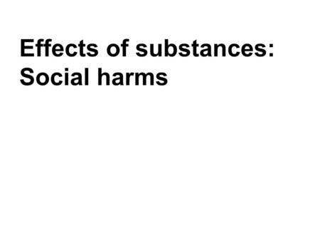 Effects of substances: Social harms. Social harms Let's define social harm first. We could divide this term into three areas of harm: –Harm to the individual.