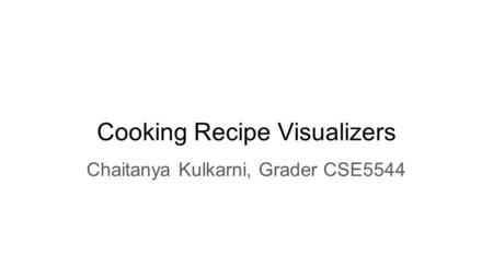 Cooking Recipe Visualizers Chaitanya Kulkarni, Grader CSE5544.