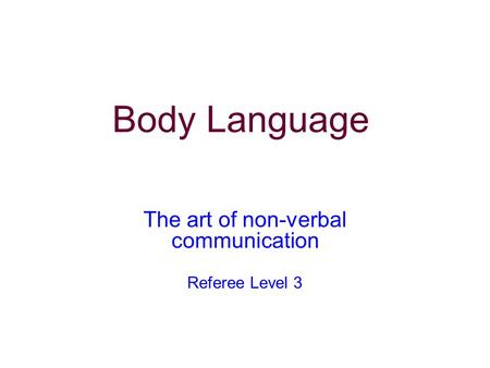 The art of non-verbal communication Referee Level 3 Body Language.