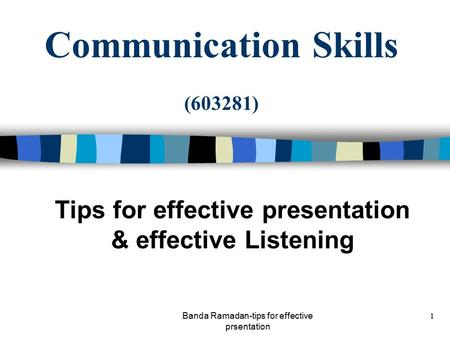 Banda Ramadan-tips for effective prsentation 1 Communication Skills (603281) Tips for effective presentation & effective Listening.
