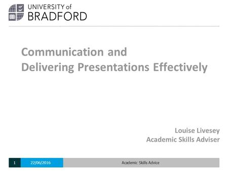 Louise Livesey Academic Skills Adviser Communication and Delivering Presentations Effectively 22/06/2016Academic Skills Advice1.