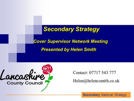Secondary National Strategy Secondary Strategy Cover Supervisor Network Meeting Presented by Helen Smith Cover Supervisor Network Meeting Presented by.