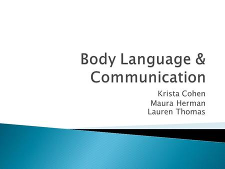 Krista Cohen Maura Herman Lauren Thomas.  Body Language ◦ a form of mental and physical ability of human non-verbal communication which consists of body.