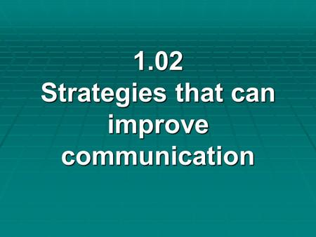 1.02 Strategies that can improve communication 1.02 Strategies that can improve communication.