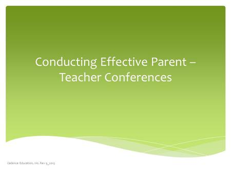 Conducting Effective Parent – Teacher Conferences Cadence Education, Inc. Rev 9_2015.