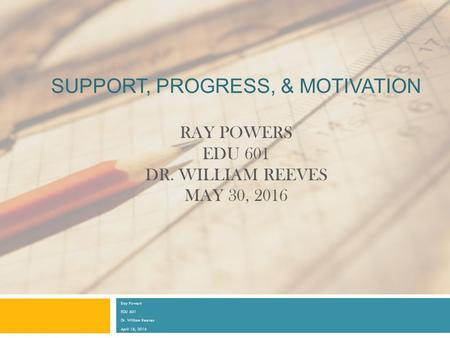 SUPPORT, PROGRESS, & MOTIVATION RAY POWERS EDU 601 DR. WILLIAM REEVES MAY 30, 2016 Ray Powers EDU 601 Dr. William Reeves April 18, 2016.
