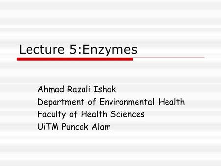 Lecture 5:Enzymes Ahmad Razali Ishak Department of Environmental Health Faculty of Health Sciences UiTM Puncak Alam.