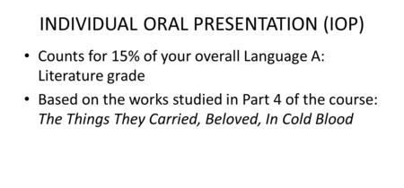 INDIVIDUAL ORAL PRESENTATION (IOP) Counts for 15% of your overall Language A: Literature grade Based on the works studied in Part 4 of the course: The.