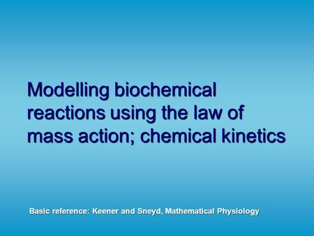 Modelling biochemical reactions using the law of mass action; chemical kinetics Basic reference: Keener and Sneyd, Mathematical Physiology.