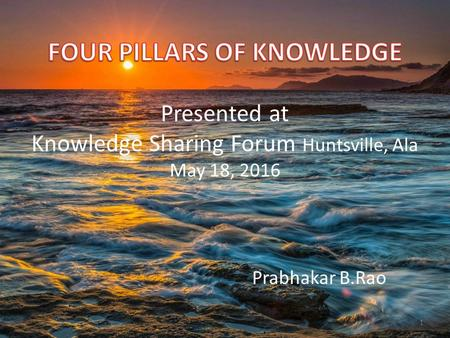 FOUR PILLARS OF KNOWLEDGE Presented at Knowledge Sharing Forum Huntsville, Ala May 18, 2016 Prabhakar B.Rao.