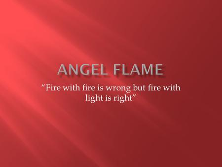 """Fire with fire is wrong but fire with light is right"""