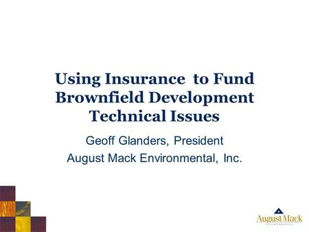 Using Insurance to Fund Brownfield Development Technical Issues Geoff Glanders, President August Mack Environmental, Inc.