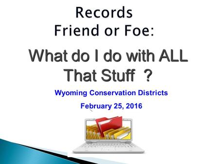 Records Friend or Foe: What do I do with ALL That Stuff ? Wyoming Conservation Districts February 25, 2016.