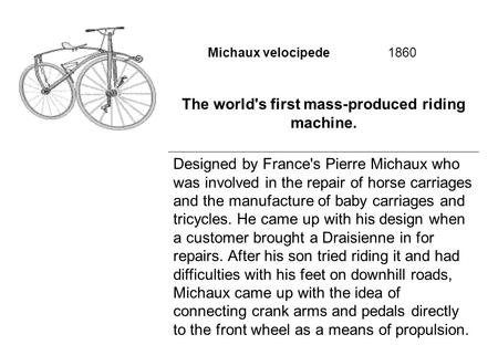 Michaux velocipede 1860 The world's first mass-produced riding machine. Designed by France's Pierre Michaux who was involved in the repair of horse carriages.