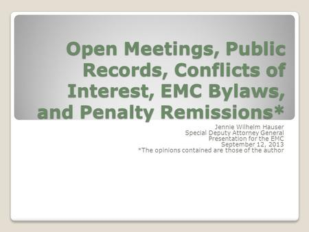 Open Meetings, Public Records, Conflicts of Interest, EMC Bylaws, and Penalty Remissions* Jennie Wilhelm Hauser Special Deputy Attorney General Presentation.