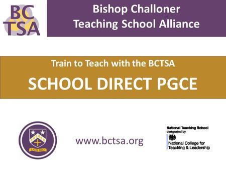 Bishop Challoner Teaching School Alliance Train to Teach with the BCTSA SCHOOL DIRECT PGCE www.bctsa.org.