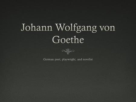  1749 –Goethe was born on August 28 in Frankfurt am Main into a prosperous family  1765 - Goethe was only 16 years old when he went to Leipzig to study.