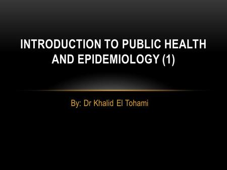 By: Dr Khalid El Tohami INTRODUCTION TO PUBLIC HEALTH AND EPIDEMIOLOGY (1)