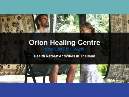 Orion Healing Centre www.orionhealing.com Health Retreat Activities in Thailand www.orionhealing.com.