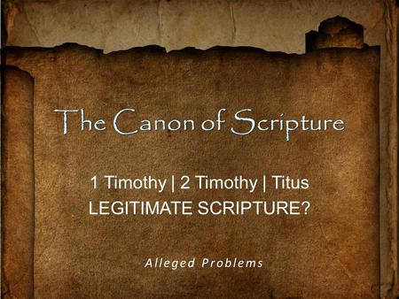 1 Timothy | 2 Timothy | Titus LEGITIMATE SCRIPTURE? Alleged Problems.