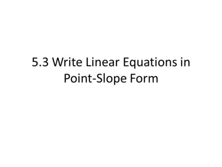 5.3 Write Linear Equations in Point-Slope Form. Point-Slope Form y – y1 = m(x – x1) m = slope and it passes through (x1, y1) Y-intercept is not clear.