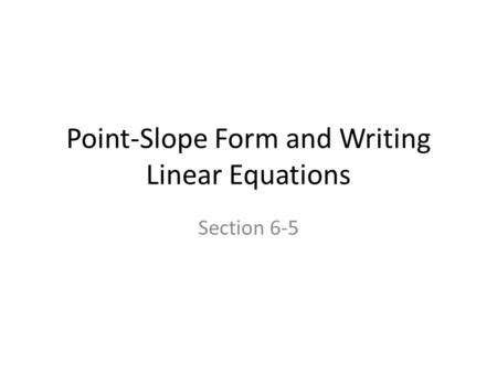 Point-Slope Form and Writing Linear Equations Section 6-5.