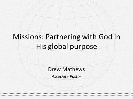 Missions: Partnering with God in His global purpose Drew Mathews Associate Pastor.