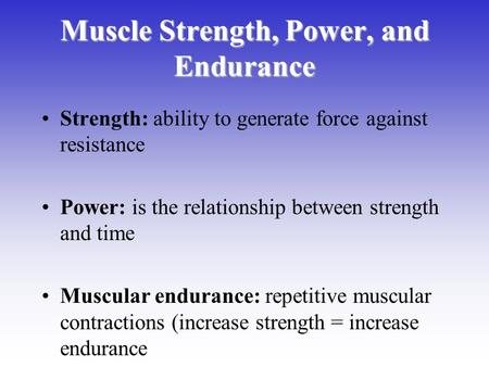 Muscle Strength, Power, and Endurance Strength: ability to generate force against resistance Power: is the relationship between strength and time Muscular.