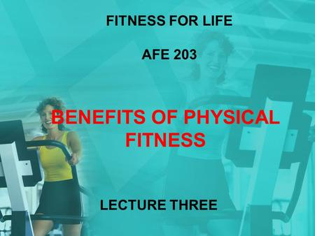 LECTURE THREE FITNESS FOR LIFE AFE 203 BENEFITS OF PHYSICAL FITNESS.