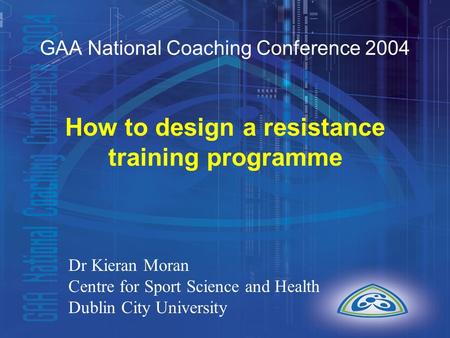 GAA National Coaching Conference 2004 How to design a resistance training programme Dr Kieran Moran Centre for Sport Science and Health Dublin City University.