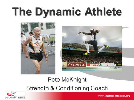 Www.englandathletics.org/east www.englandathletics.org The Dynamic Athlete Pete McKnight Strength & Conditioning Coach.