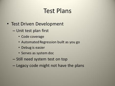 Test Plans Test Driven Development – Unit test plan first Code coverage Automated Regression built as you go Debug is easier Serves as system doc – Still.