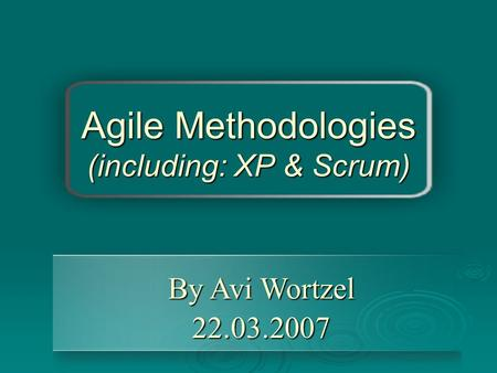 Agile Methodologies (including: XP & Scrum) By Avi Wortzel 22.03.2007.