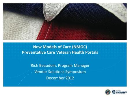 Rich Beaudoin, Program Manager Vendor Solutions Symposium December 2012 New Models of Care (NMOC) Preventative Care Veteran Health Portals.